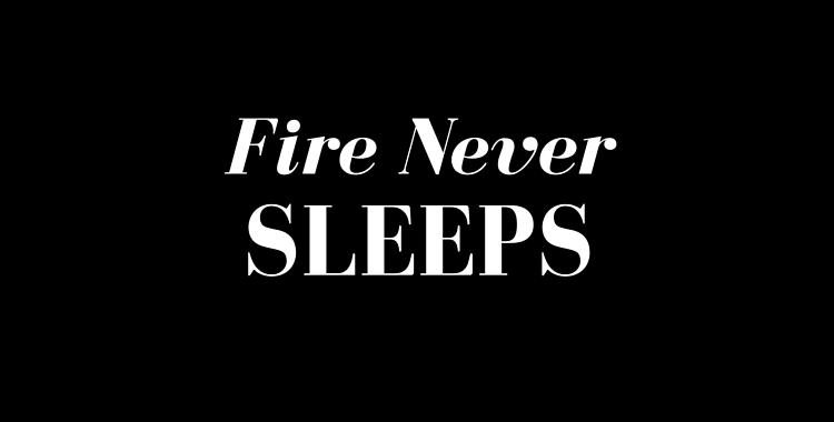 Fire Never Sleeps